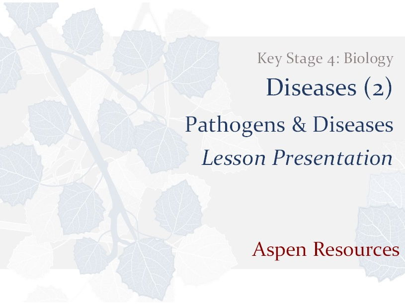 Pathogens & Diseases  ¦  Key Stage 4  ¦  Biology  ¦  Diseases (2)  ¦  Lesson Presentation