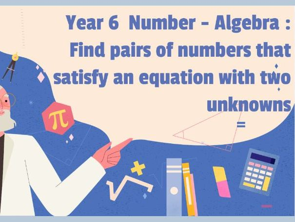 Year 6 Algebra - Find pairs of numbers that satisfy an equation with two unknowns.