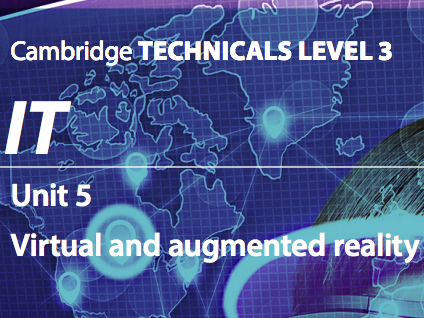 Cambridge Technicals IT Level 3 Unit 5: Virtual and Augmented 2016