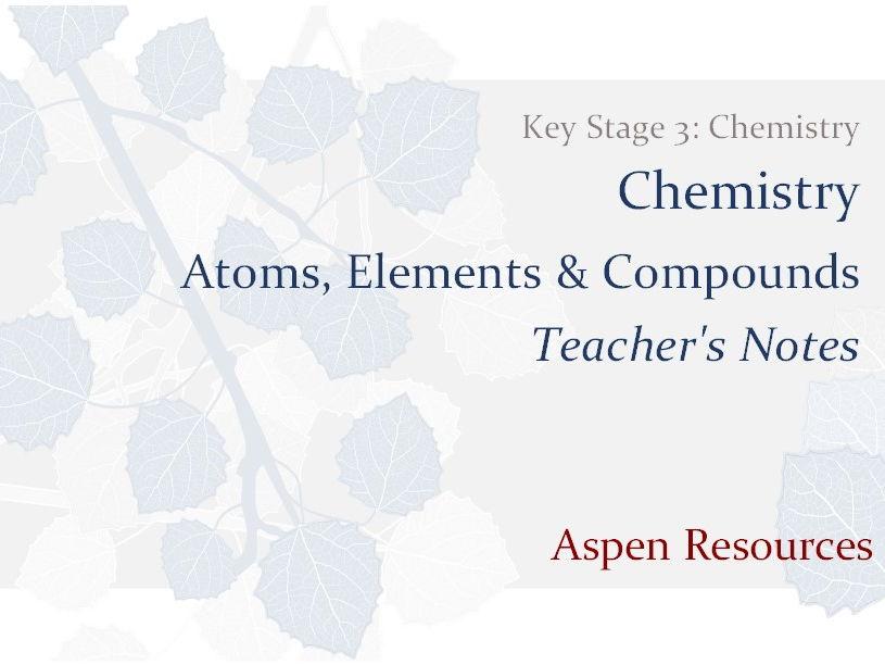Atoms, Elements & Compounds  ¦  Key Stage 3  ¦  Chemistry  ¦  Chemistry  ¦  Teacher's Notes