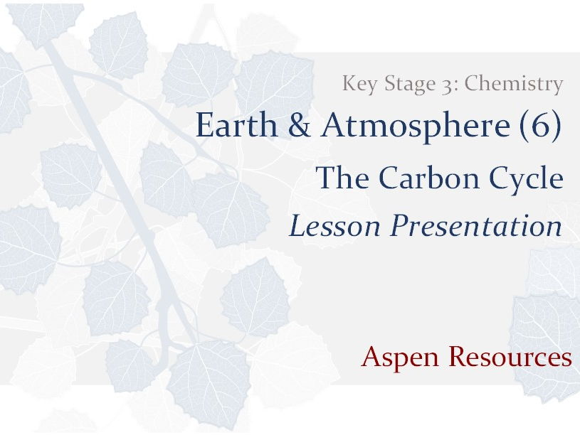 The Carbon Cycle  ¦  Key Stage 3  ¦  Chemistry  ¦  Earth & Atmosphere (6)  ¦  Lesson Presentation