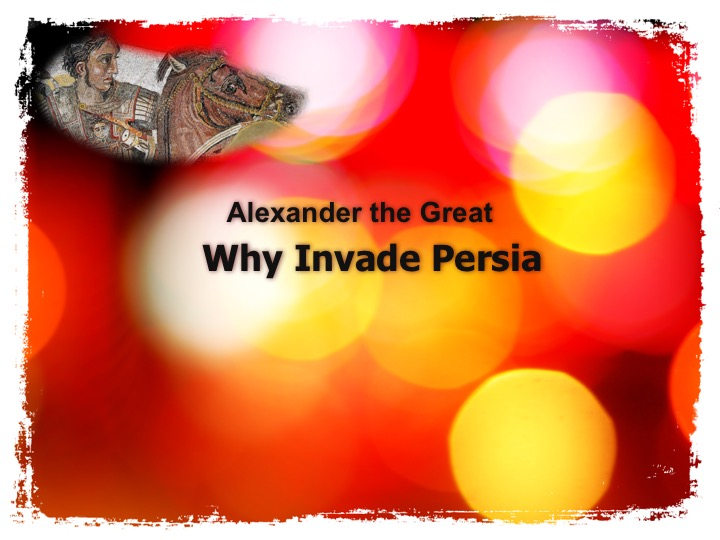 Alexander the Great - Why did he invade Persia?