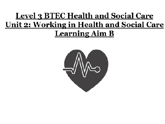 BTEC LEVEL 3 HEALTH AND SOCIAL CARE - UNIT 2 - LEARNING AIM B