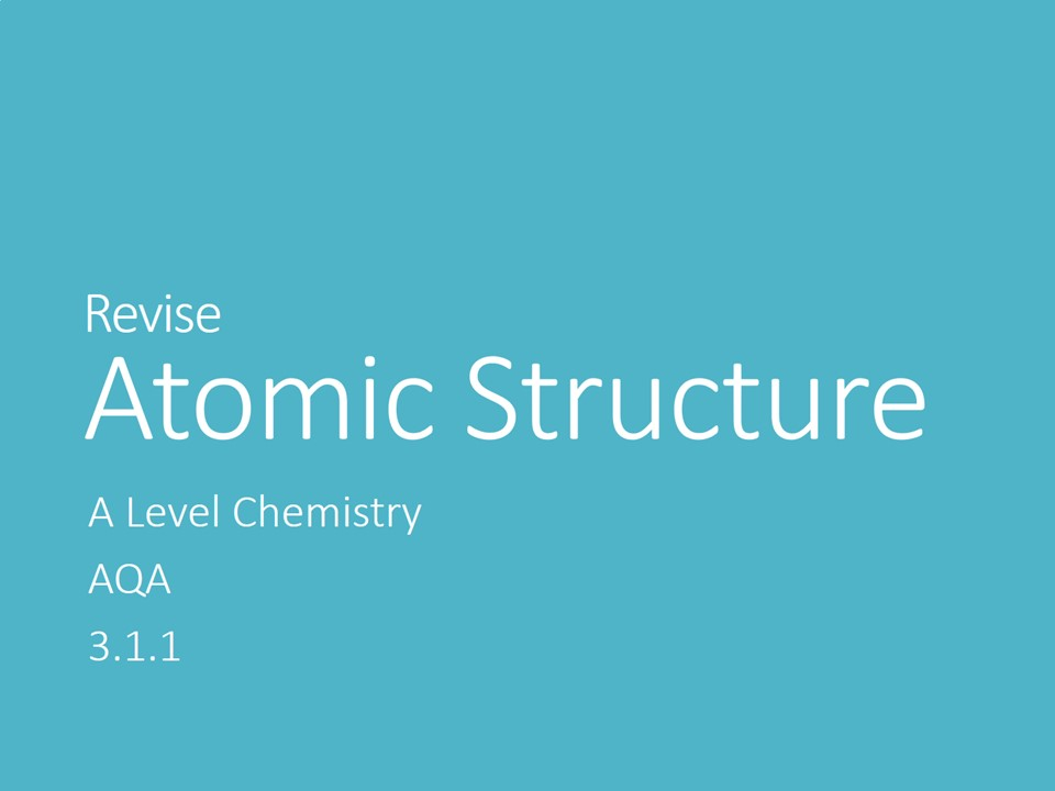 A Level Chemistry - Atomic Structure Revision (AQA 3.1.1)