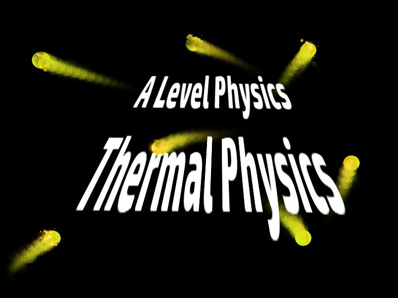A Level Physics Unit: Thermal Physics