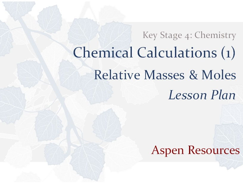 Relative Masses & Moles  ¦  Key Stage 4  ¦  Chemistry  ¦  Chemical Calculations (1)  ¦  Lesson Plan
