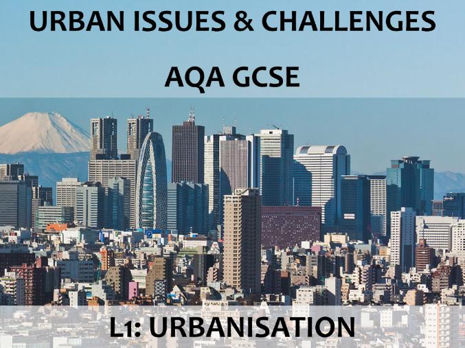 AQA GCSE (2016) - Urban Issues & Challenges - L1 Urbanisation