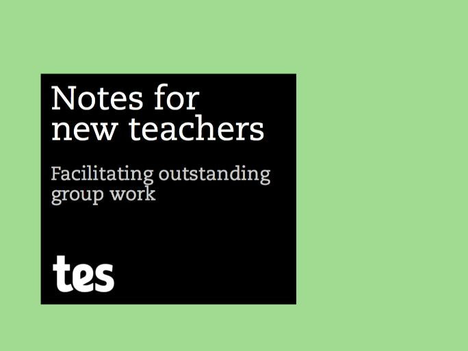 Notes for new teachers - Facilitating outstanding group work
