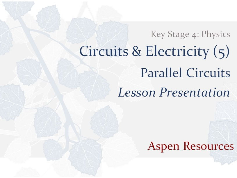 Parallel Circuits  ¦  Key Stage 4  ¦  Physics  ¦  Circuits & Electricity (5)  ¦  Lesson Presentation