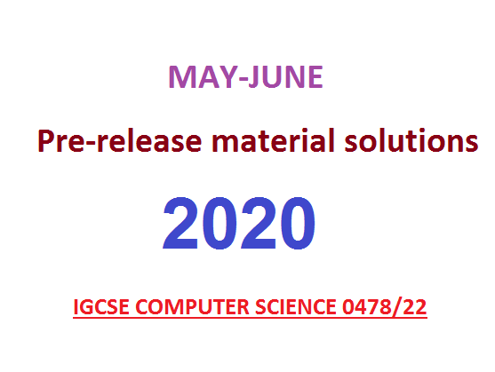 CIE Computer Science (0478/22) Pre-Release Material May/June 2020 with solutions
