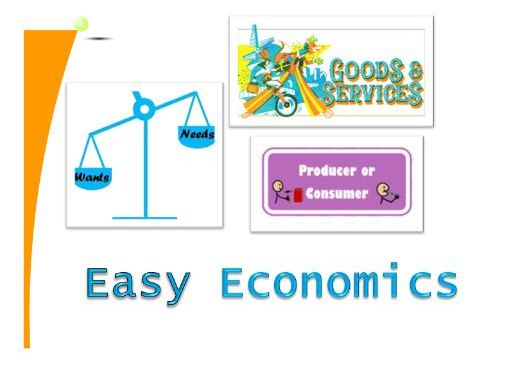 Easy Economics: needs, wants, goods, services, producers, consumers