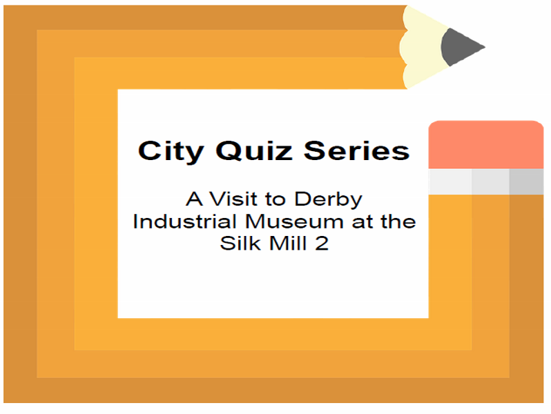 City Quiz Series A Visit to Derby Industrial Museum at the Silk Mill 2