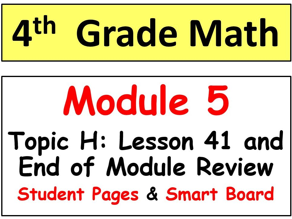 Grade 4 Math Module 5 Topic H, lesson 41: Smart Bd, Stud Pgs, End of Mod Review