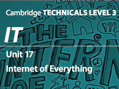 Cambridge Technicals IT Level 3 Unit 17: Internet of Everything 2016