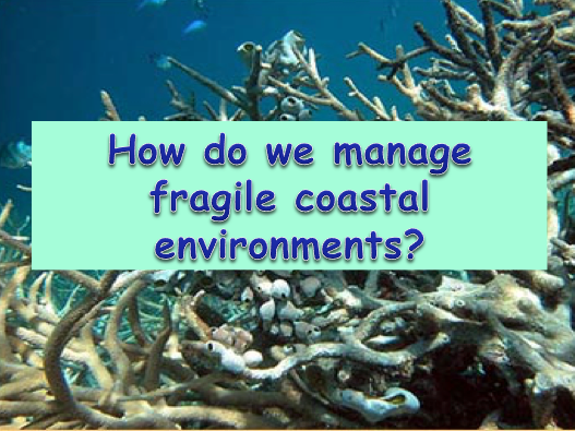 How do we manage Fragile Coastal Environments? Coral Reef Management / Ecosystems
