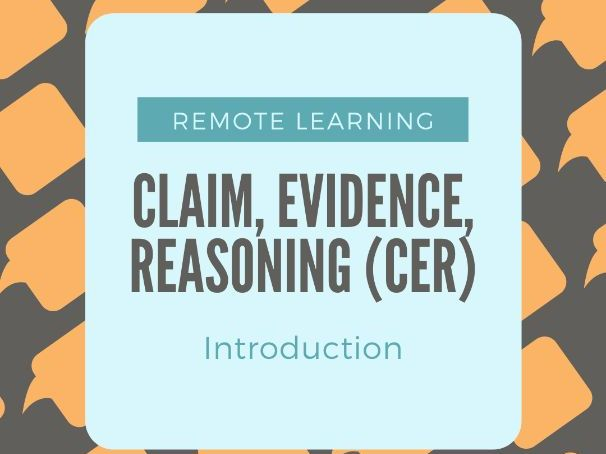REMOTE LEARNING: CLAIM , EVIDENCE, REASONING (CER) INTRODUCTION