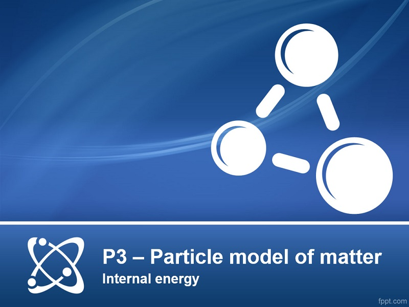 AQA GCSE Physics P3 (Particle model of matter) - Lesson 4 - Internal energy