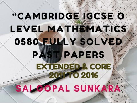 CAMBRIDGE IGCSE MATH FULLY SOLVED PAST PAPERS -EXTENDED & CORE.  [SAI GOPAL SUNKARA]