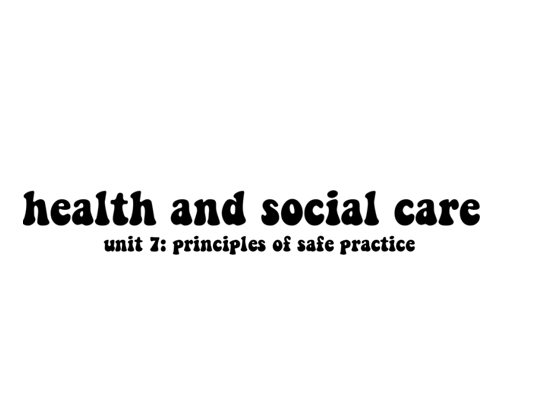 Health and Social Care Unit 7: Principles of Safe Practice (Distinction)