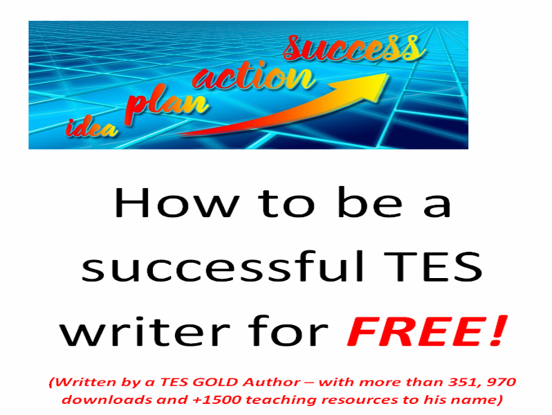 How to be a successful TES writer for FREE! - Written by a TES GOLD Author with 351, 970 downloads