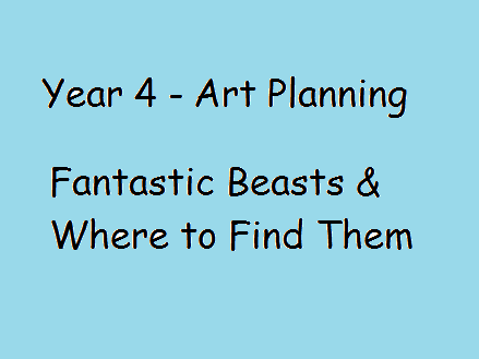 Year 4 Art Planning - Fantastic Beasts and Where to Find Them