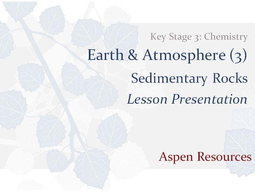 Sedimentary Rocks  ¦  Key Stage 3  ¦  Chemistry  ¦  Earth & Atmosphere (3)  ¦  Lesson Presentation