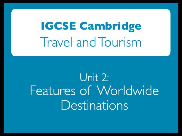 IGCSE Cambridge: Travel and Tourism - Unit 2: Worldwide destinations