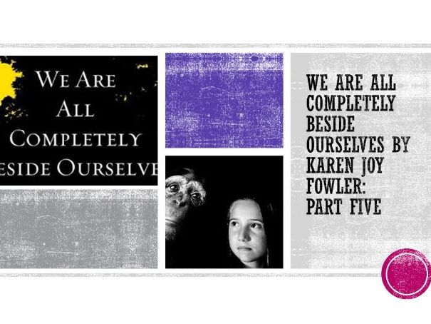 KS3/4 'We Are All Completely Beside Ourselves' by Karen Joy Fowler: Part 5 (5 of 6)