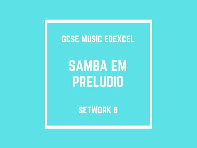GCSE Music Edexcel Setwork 8: Samba em Preludio