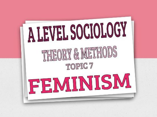 Feminist Theory (Feminism) - Topic 7 - Theory and Methods - AQA Sociology A Level