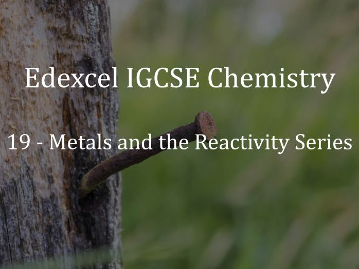 Edexcel IGCSE Chemistry Lecture 19 - Metals and the Reactivity Series